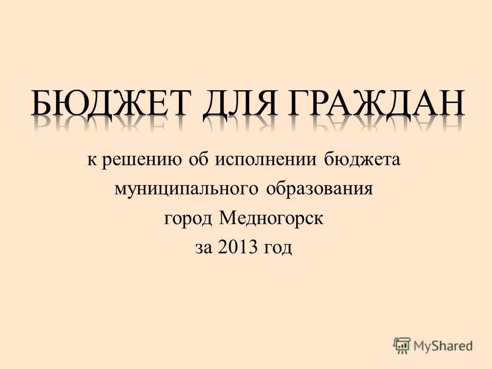 к решению об исполнении бюджета муниципального образования город Медногорск за 2013 год