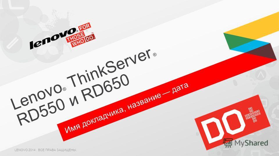 Имя докладчика, название дата Lenovo ® ThinkServer ® RD550 и RD650 LENOVO 2014. ВСЕ ПРАВА ЗАЩИЩЕНЫ.