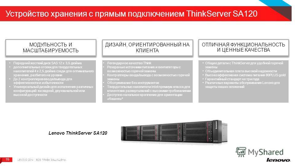 15 Устройство хранения с прямым подключением ThinkServer SA120 Lenovo ThinkServer SA120 МОДУЛЬНОСТЬ И МАСШТАБИРУЕМОСТЬ LENOVO 2014. ВСЕ ПРАВА ЗАЩИЩЕНЫ. ДИЗАЙН, ОРИЕНТИРОВАННЫЙ НА КЛИЕНТА ОТЛИЧНАЯ ФУНКЦИОНАЛЬНОСТЬ И ЦЕННЫЕ КАЧЕСТВА Передний жесткий ди