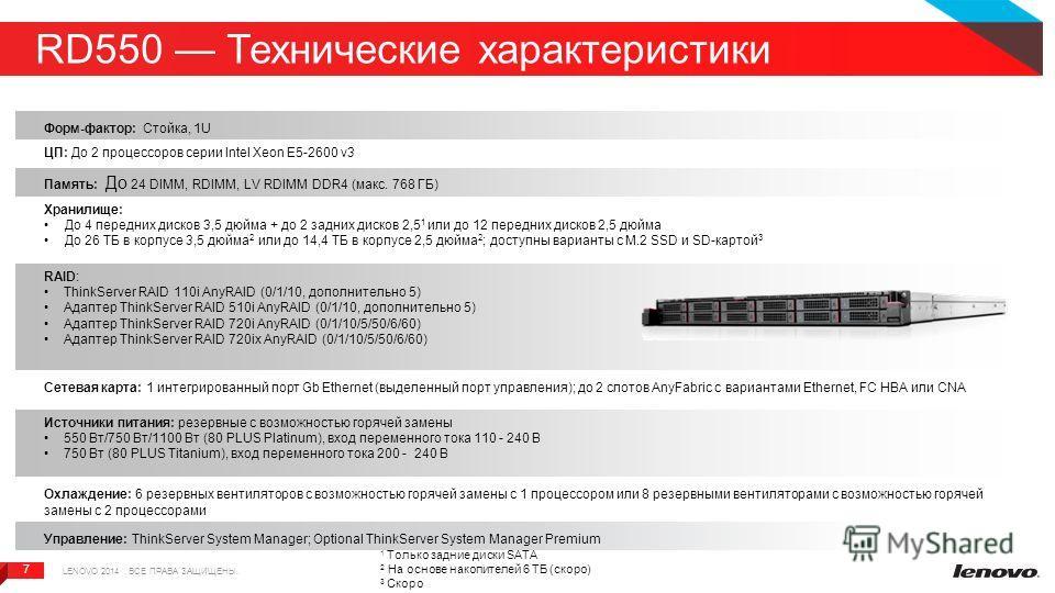 7 7 RD550 Технические характеристики Форм-фактор: Стойка, 1U ЦП: До 2 процессоров серии Intel Xeon E5-2600 v3 Память: До 24 DIMM, RDIMM, LV RDIMM DDR4 (макс. 768 ГБ) Хранилище: До 4 передних дисков 3,5 дюйма + до 2 задних дисков 2,5 1 или до 12 перед