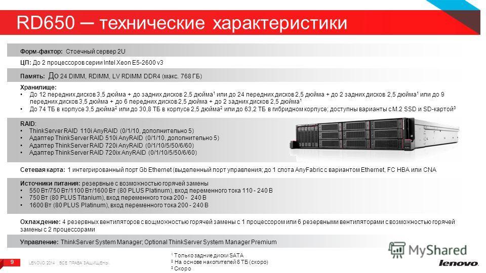 9 9 RD650 технические характеристики LENOVO 2014. ВСЕ ПРАВА ЗАЩИЩЕНЫ. Форм-фактор: Стоечный сервер 2U ЦП: До 2 процессоров серии Intel Xeon E5-2600 v3 Память: До 24 DIMM, RDIMM, LV RDIMM DDR4 (макс. 768 ГБ) Хранилище: До 12 передних дисков 3,5 дюйма