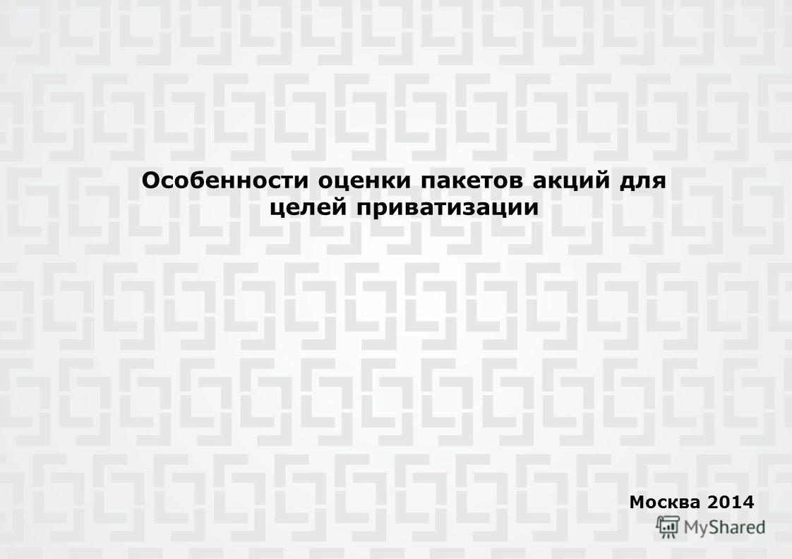 Особенности оценки пакетов акций для целей приватизации Москва 2014