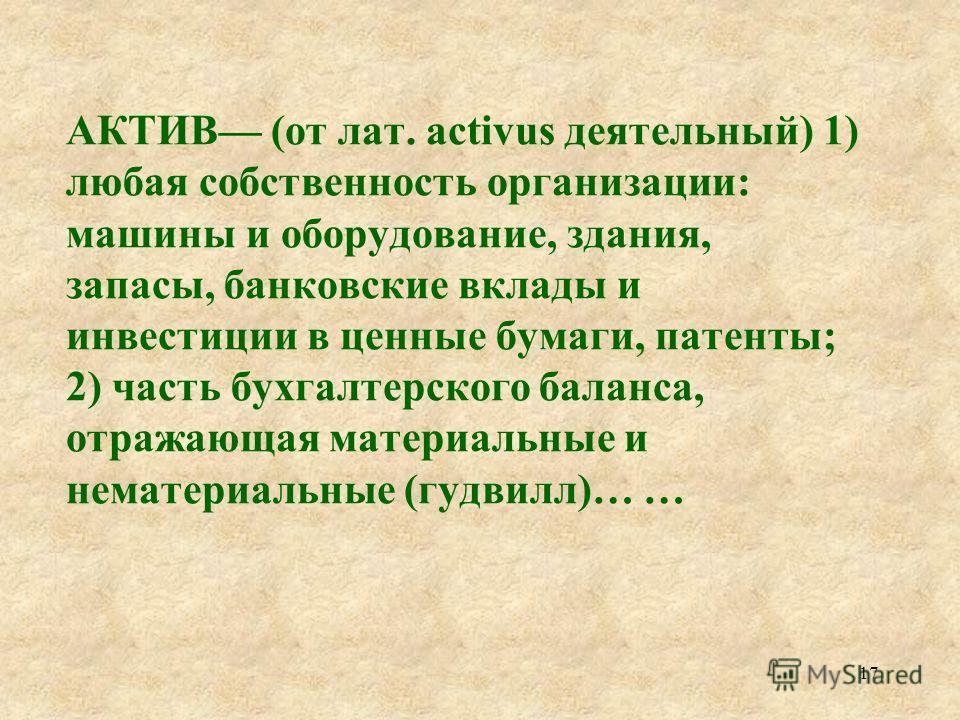 АКТИВ (от латинского activus деятельный), 1) наиболее деятельная часть какой либо организации, коллектива. 2) Часть баланса бухгалтерского (обычно левая сторона); характеризует состав, размещение и использование хозяйственных средств … 16