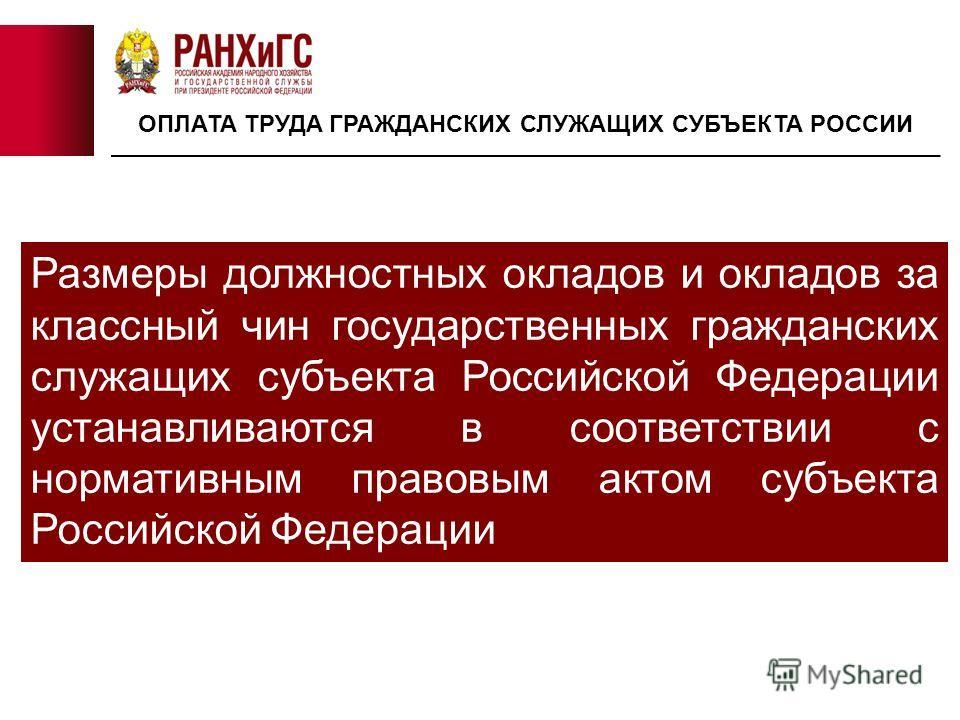 Размеры должностных окладов и окладов за классный чин государственных гражданских служащих субъекта Российской Федерации устанавливаются в соответствии с нормативным правовым актом субъекта Российской Федерации ОПЛАТА ТРУДА ГРАЖДАНСКИХ СЛУЖАЩИХ СУБЪЕ