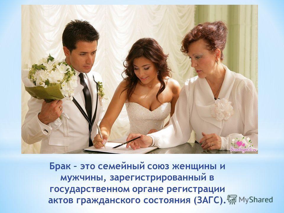 Брак – это семейный союз женщины и мужчины, зарегистрированный в государственном органе регистрации актов гражданского состояния (ЗАГС).