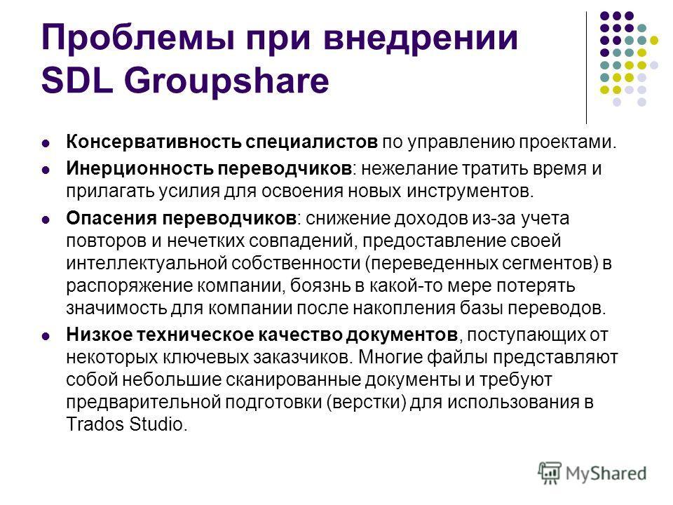 Проблемы при внедрении SDL Groupshare Консервативность специалистов по управлению проектами. Инерционность переводчиков: нежелание тратить время и прилагать усилия для освоения новых инструментов. Опасения переводчиков: снижение доходов из-за учета п