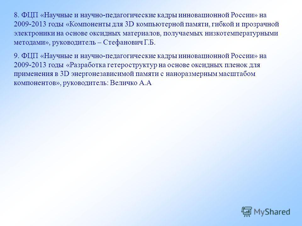8. ФЦП «Научные и научно-педагогические кадры инновационной России» на 2009-2013 годы «Компоненты для 3D компьютерной памяти, гибкой и прозрачной электроники на основе оксидных материалов, получаемых низкотемпературными методами», руководитель – Стеф