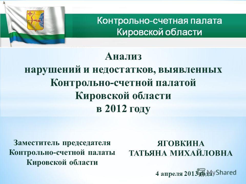 Анализ нарушений и недостатков, выявленных Контрольно-счетной палатой Кировской области в 2012 году Заместитель председателя Контрольно-счетной палаты Кировской области ЯГОВКИНА ТАТЬЯНА МИХАЙЛОВНА 4 апреля 2013 года