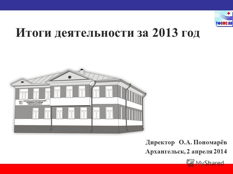 Итоги деятельности за 2013 год Директор О.А. Пономарёв Архангельск, 2 апреля 2014