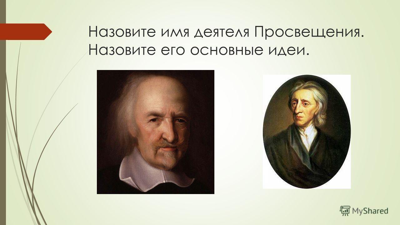 Назовите имя деятеля Просвещения. Назовите его основные идеи.