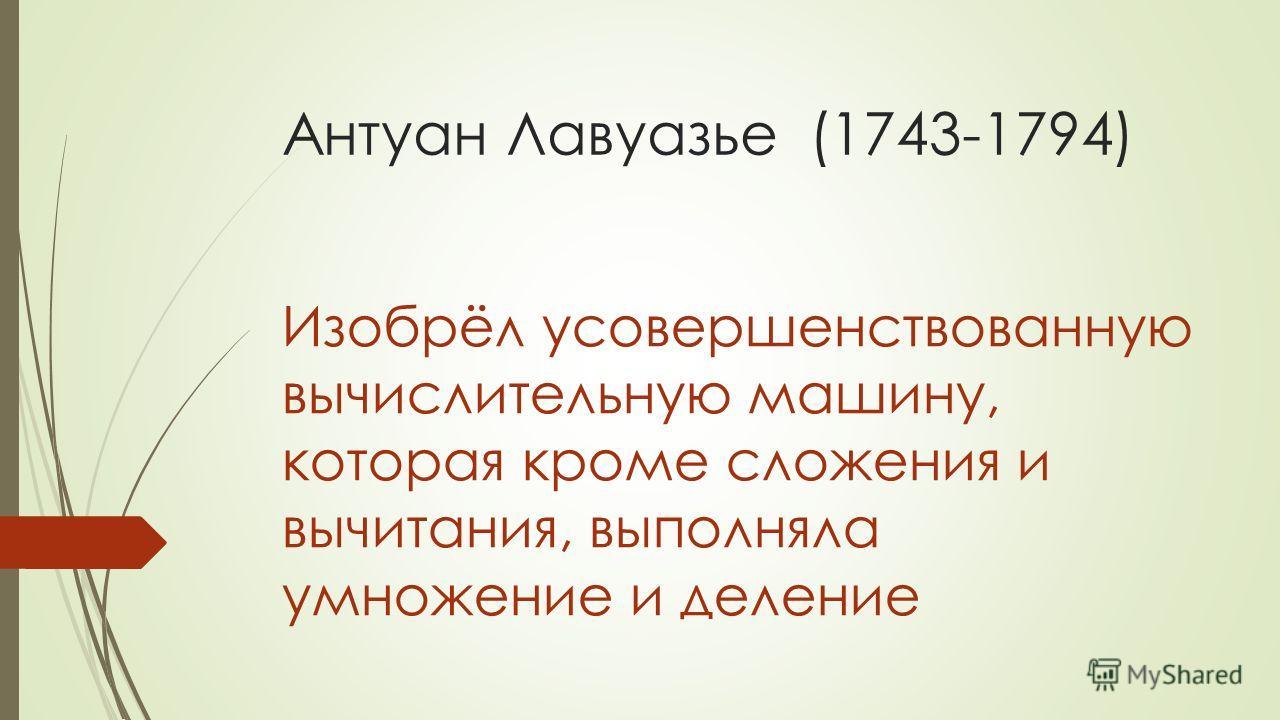 Антуан Лавуазье (1743-1794) Изобрёл усовершенствованную вычислительную машину, которая кроме сложения и вычитания, выполняла умножение и деление