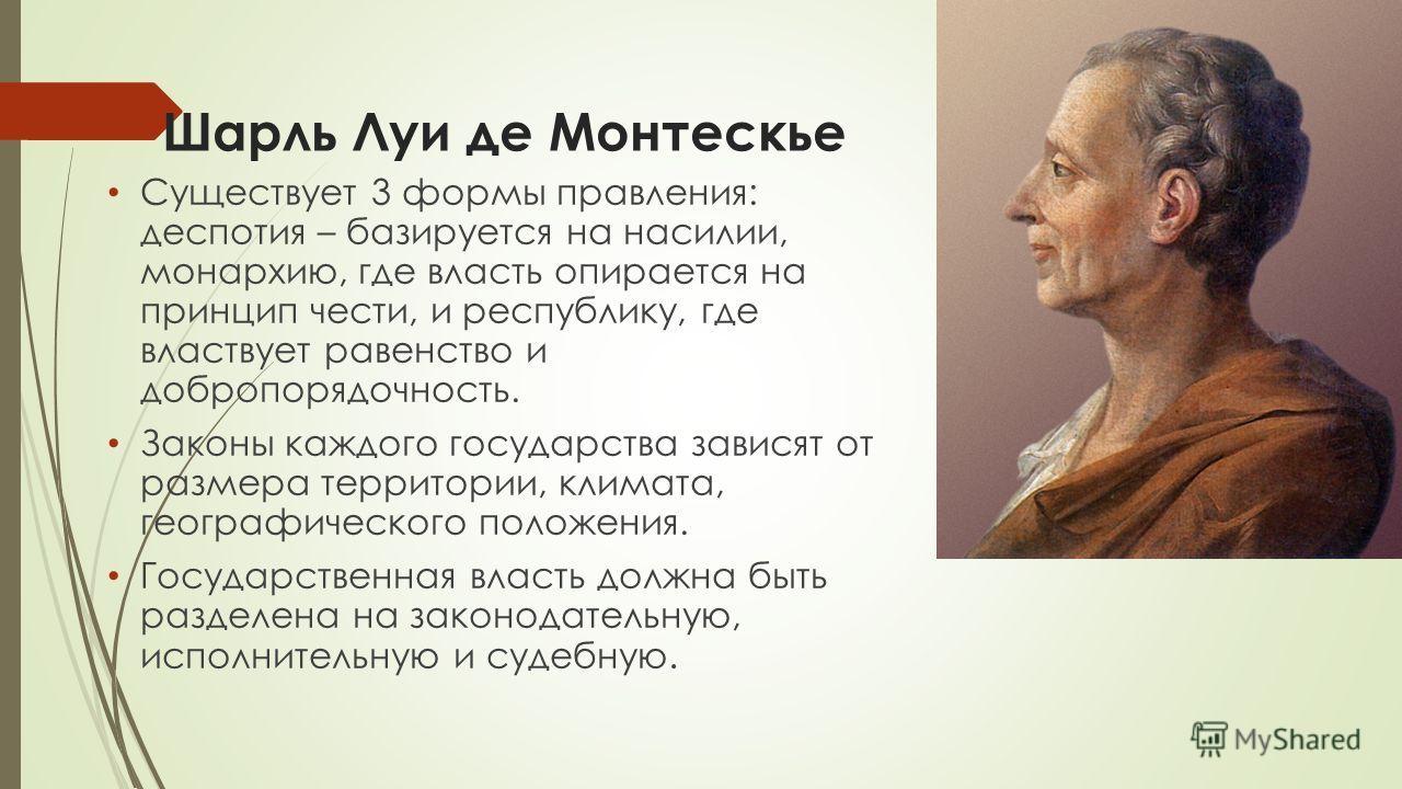 Шарль Луи де Монтескье Существует 3 формы правления: деспотия – базируется на насилии, монархию, где власть опирается на принцип чести, и республику, где властвует равенство и добропорядочность. Законы каждого государства зависят от размера территори