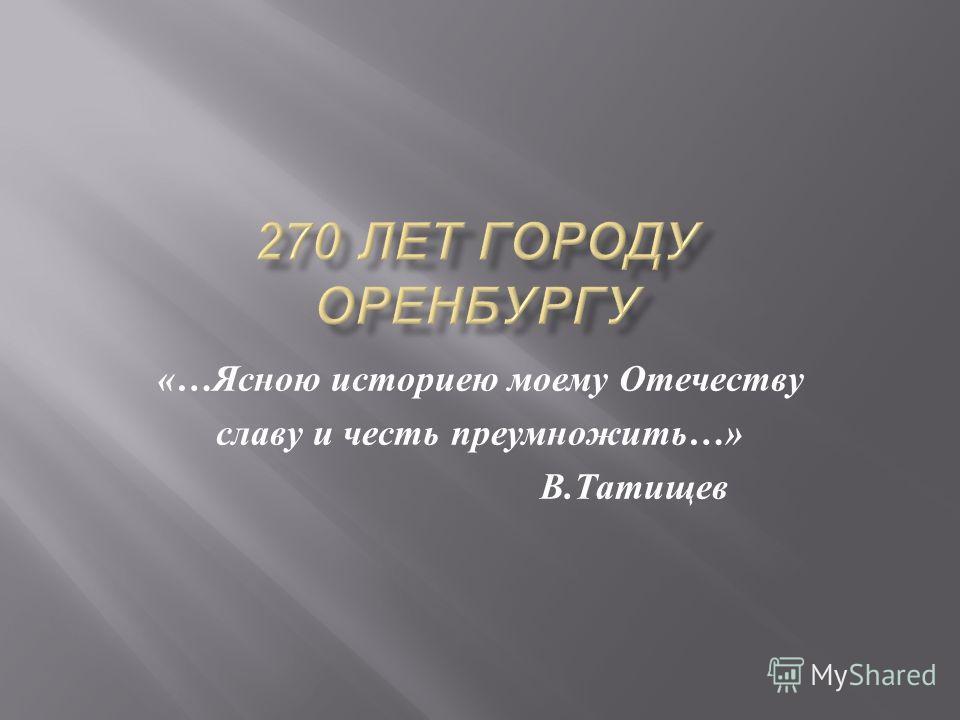 «… Ясною историею моему Отечеству славу и честь преумножить …» В. Татищев