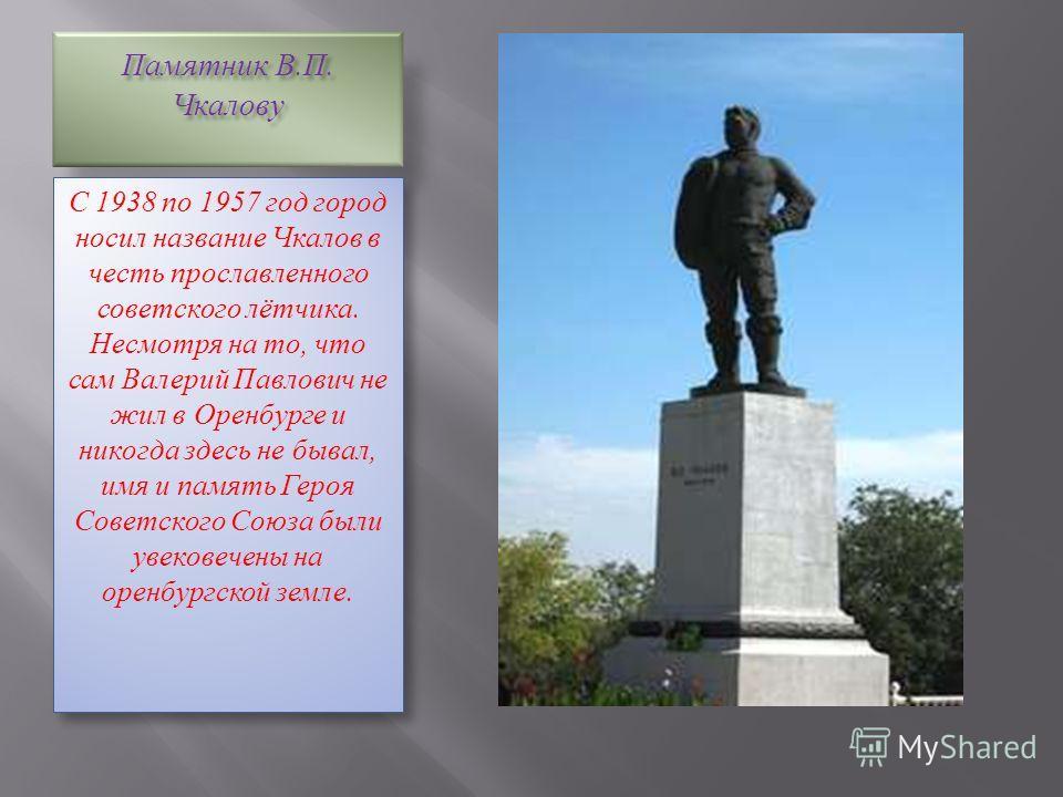 Памятник В.П. Чкалову С 1938 по 1957 год город носил название Чкалов в честь прославленного советского лётчика. Несмотря на то, что сам Валерий Павлович не жил в Оренбурге и никогда здесь не бывал, имя и память Героя Советского Союза были увековечены