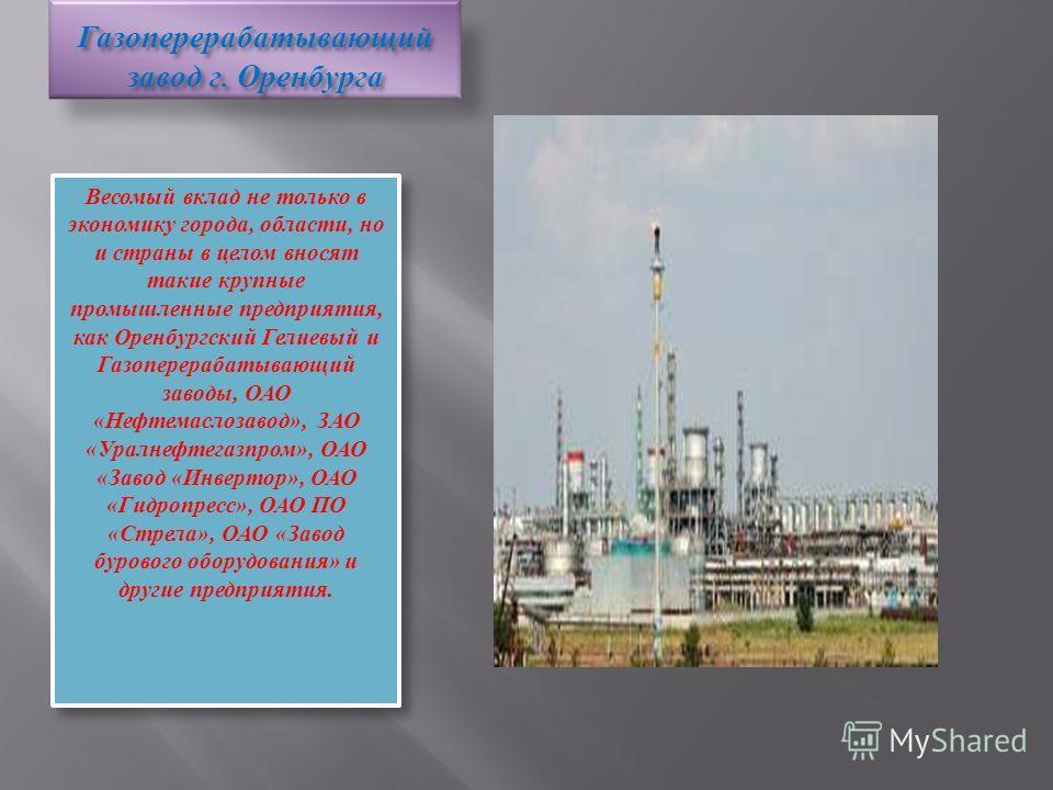 Газоперерабатывающий завод г. Оренбурга Весомый вклад не только в экономику города, области, но и страны в целом вносят такие крупные промышленные предприятия, как Оренбургский Гелиевый и Газоперерабатывающий заводы, ОАО «Нефтемаслозавод», ЗАО «Уралн