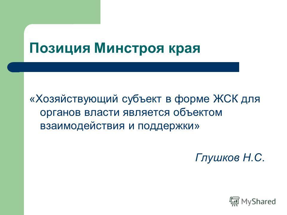 Позиция Минстроя края «Хозяйствующий субъект в форме ЖСК для органов власти является объектом взаимодействия и поддержки» Глушков Н.С.