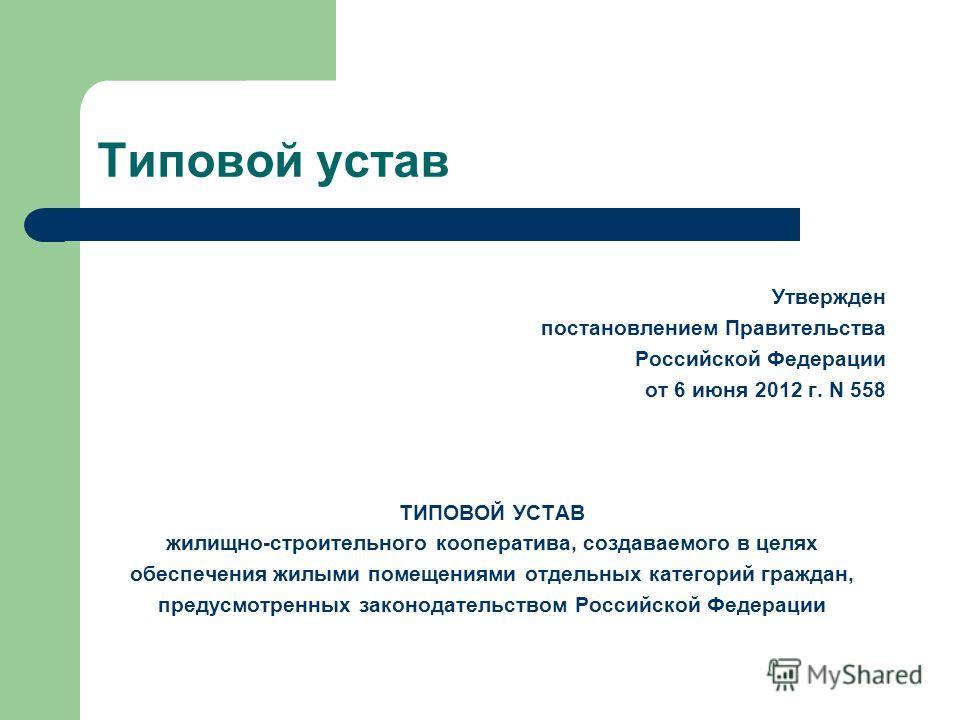 Типовой устав Утвержден постановлением Правительства Российской Федерации от 6 июня 2012 г. N 558 ТИПОВОЙ УСТАВ жилищно-строительного кооператива, создаваемого в целях обеспечения жилыми помещениями отдельных категорий граждан, предусмотренных законо