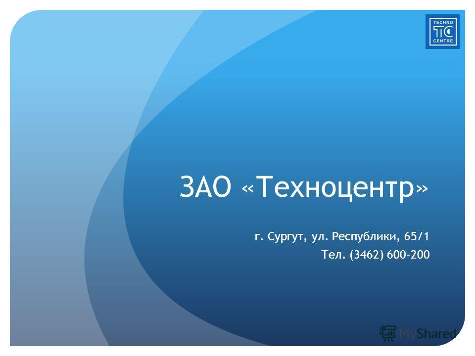ЗАО «Техноцентр» г. Сургут, ул. Республики, 65/1 Тел. (3462) 600-200