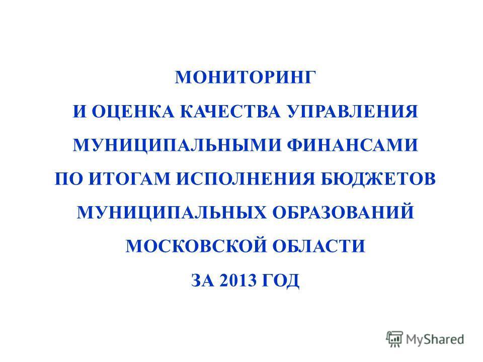 МОНИТОРИНГ И ОЦЕНКА КАЧЕСТВА УПРАВЛЕНИЯ МУНИЦИПАЛЬНЫМИ ФИНАНСАМИ ПО ИТОГАМ ИСПОЛНЕНИЯ БЮДЖЕТОВ МУНИЦИПАЛЬНЫХ ОБРАЗОВАНИЙ МОСКОВСКОЙ ОБЛАСТИ ЗА 2013 ГОД