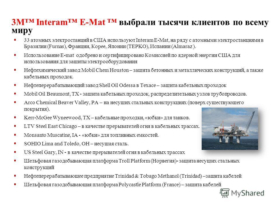 3M Interam E-Mat выбрали тысячи клиентов по всему миру 33 атомных электростанций в США используют Interam E-Mat, на ряду с атомными электростанциями в Бразилии (Furnas), Франции, Корее, Японии (TEPKO), Испании (Almaraz ). Использование E-mat одобрено