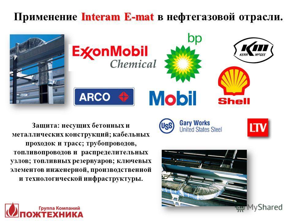Interam E-mat Применение Interam E-mat в нефтегазовой отрасли. Защита: несущих бетонных и металлических конструкций; кабельных проходок и трасс; трубопроводов, топливопроводов и распределительных узлов; топливных резервуаров; ключевых элементов инжен