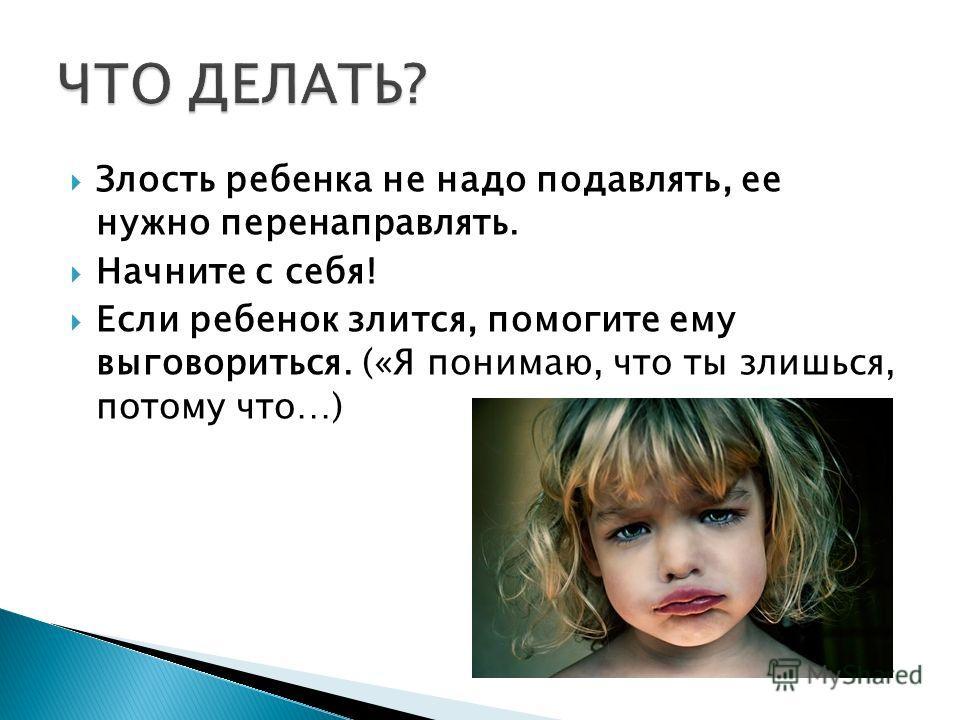 Злость ребенка не надо подавлять, ее нужно перенаправлять. Начните с себя! Если ребенок злится, помогите ему выговориться. («Я понимаю, что ты злишься, потому что…)