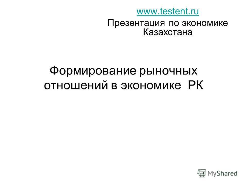 Формирование рыночных отношений в экономике РК www.testent.ru Презентация по экономике Казахстана
