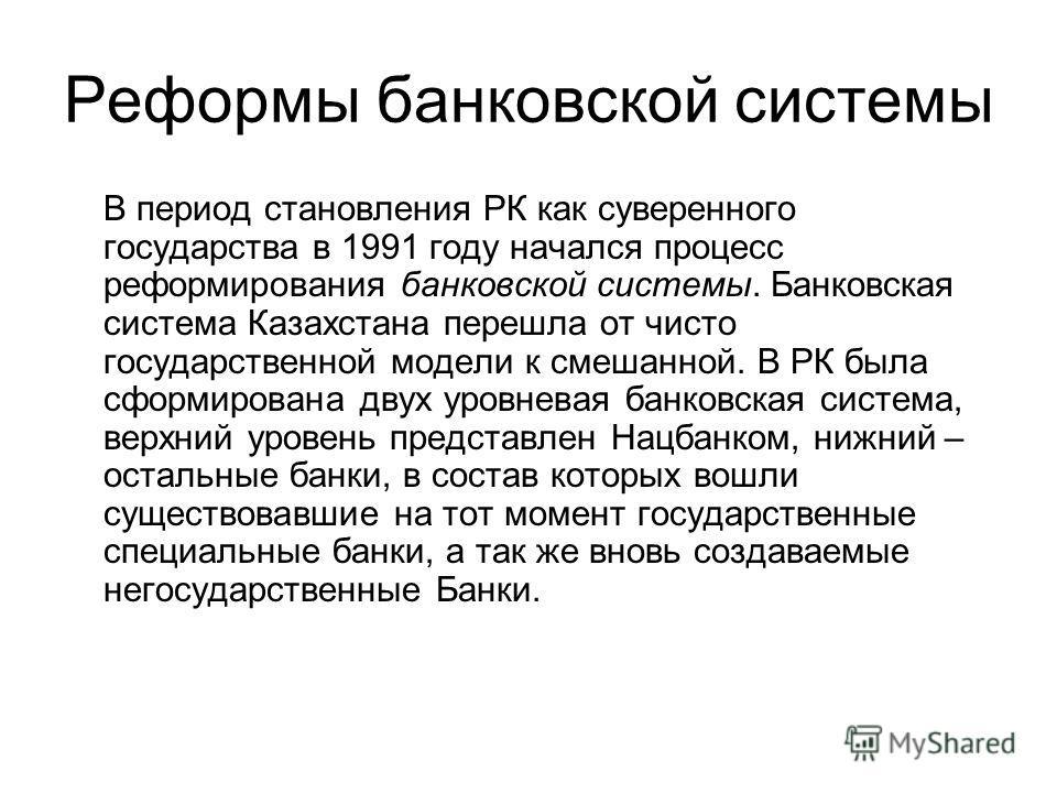 Реформы банковской системы В период становления РК как суверенного государства в 1991 году начался процесс реформирования банковской системы. Банковская система Казахстана перешла от чисто государственной модели к смешанной. В РК была сформирована дв