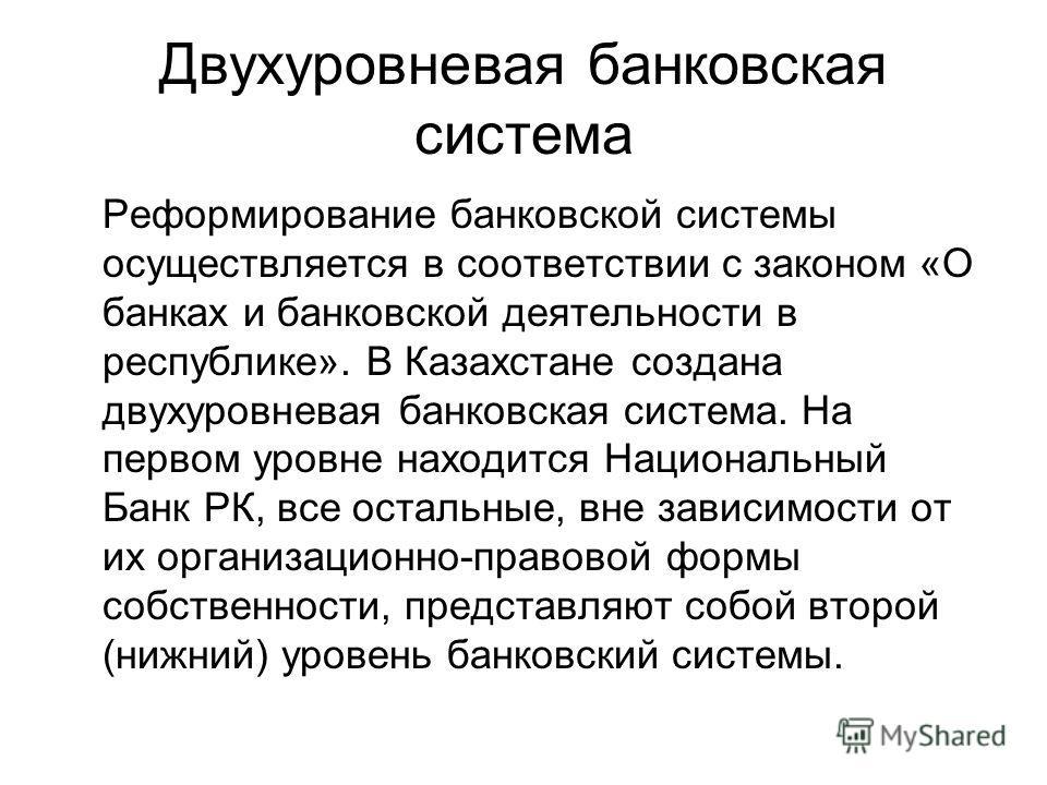 Двухуровневая банковская система Реформирование банковской системы осуществляется в соответствии с законом «О банках и банковской деятельности в республике». В Казахстане создана двухуровневая банковская система. На первом уровне находится Национальн