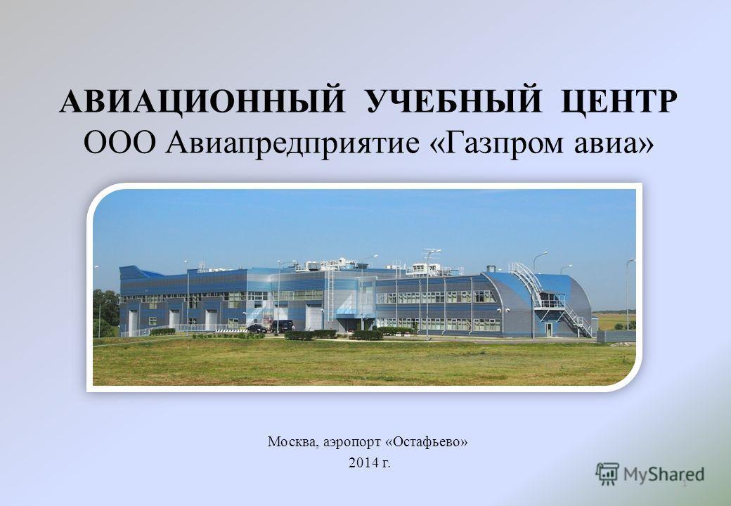АВИАЦИОННЫЙ УЧЕБНЫЙ ЦЕНТР ООО Авиапредприятие «Газпром авиа» Москва, аэропорт «Остафьево» 2014 г. 1