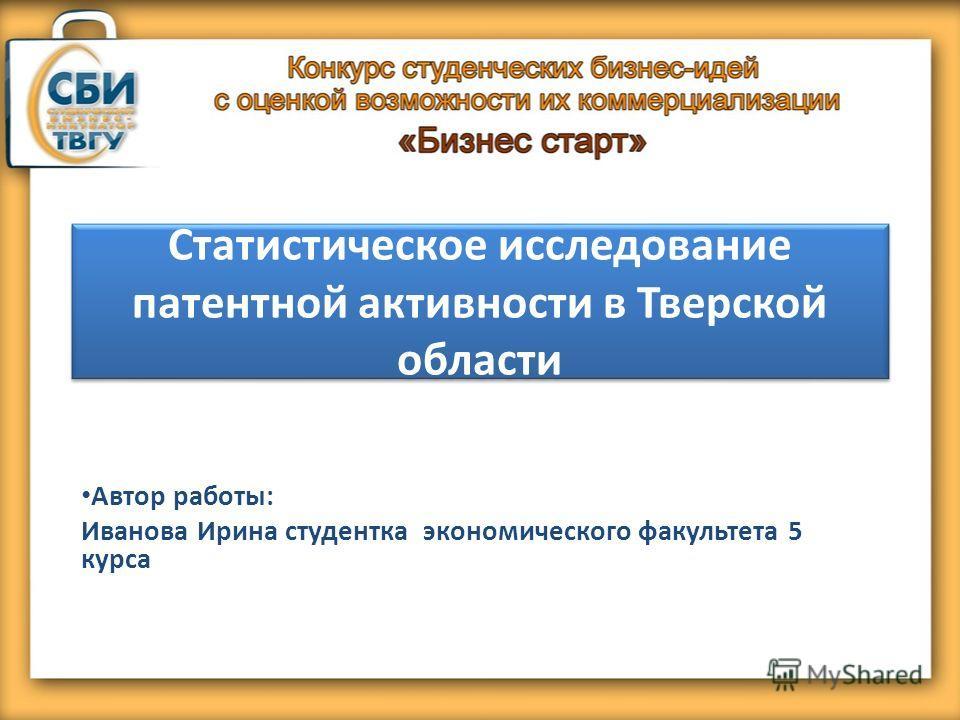 Статистическое исследование патентной активности в Тверской области Автор работы: Иванова Ирина студентка экономического факультета 5 курса