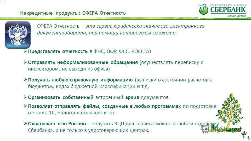 6 Некредитные продукты: СФЕРА Отчетность СФЕРА Отчетность – это сервис юридически значимого электронного документооборота, при помощи которого вы сможете: Представлять отчетность в ФНС, ПФР, ФСС, РОССТАТ Отправлять неформализованные обращения (осущес