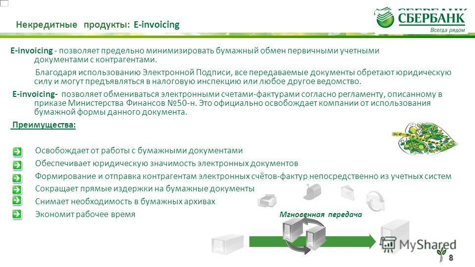 8 Некредитные продукты: E-invoicing E-invoicing - позволяет предельно минимизировать бумажный обмен первичными учетными документами с контрагентами. Благодаря использованию Электронной Подписи, все передаваемые документы обретают юридическую силу и м