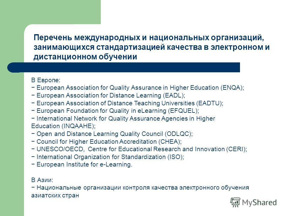 Перечень международных и национальных организаций, занимающихся стандартизацией качества в электронном и дистанционном обучении В Европе: European Association for Quality Assurance in Higher Education (ENQA); European Association for Distance Learnin