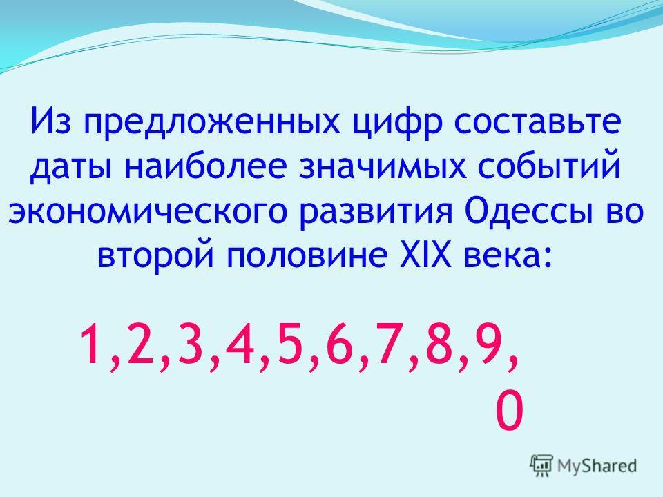 Из предложенных цифр составьте даты наиболее значимых событий экономического развития Одессы во второй половине XIX века: 1,2,3,4,5,6,7,8,9, 0