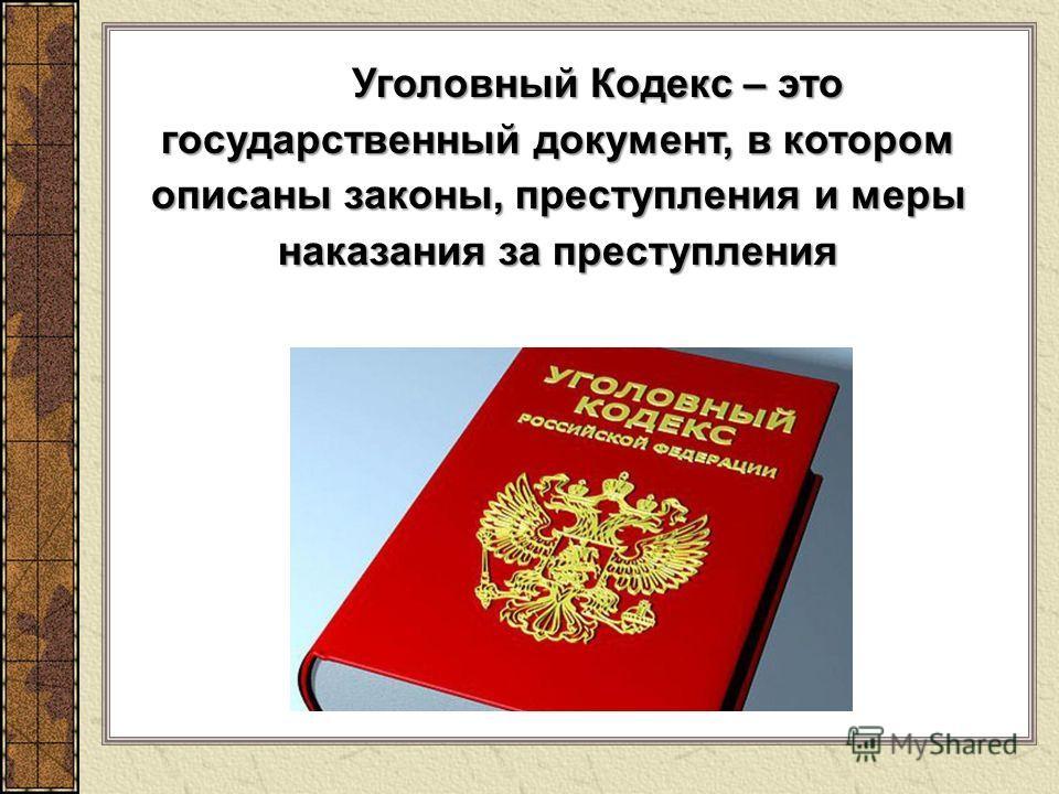 Уголовный Кодекс – это государственный документ, в котором описаны законы, преступления и меры наказания за преступления Уголовный Кодекс – это государственный документ, в котором описаны законы, преступления и меры наказания за преступления