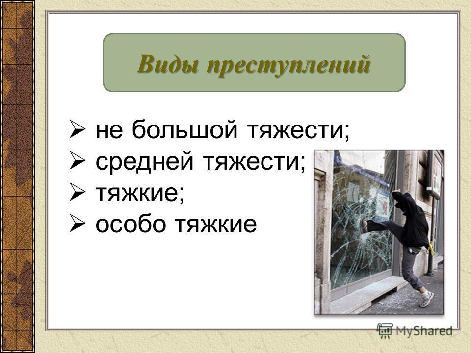 Виды преступлений не большой тяжести; средней тяжести; тяжкие; особо тяжкие