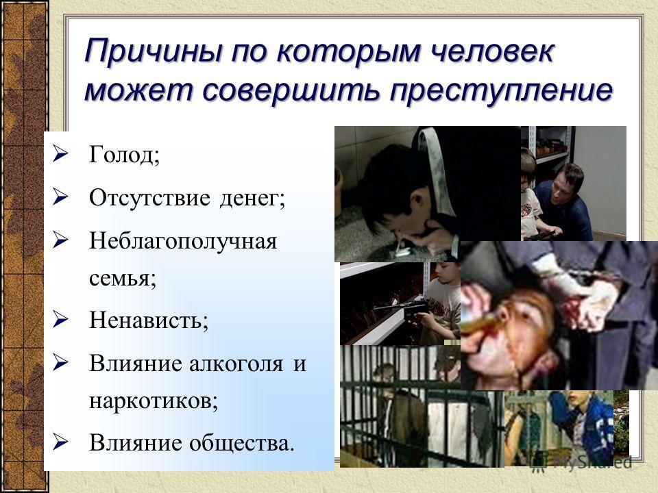 Причины по которым человек может совершить преступление Голод; Отсутствие денег; Неблагополучная семья; Ненависть; Влияние алкоголя и наркотиков; Влияние общества.