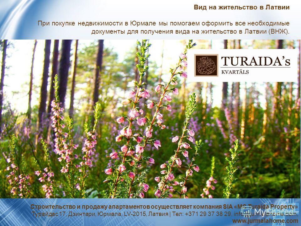 Вид на жительство в Латвии При покупке недвижимости в Юрмале мы помогаем оформить все необходимые документы для получения вида на жительство в Латвии (ВНЖ). Строительство и продажу апартаментов осуществляет компания SIA «MC Turaida Property» Турайдас