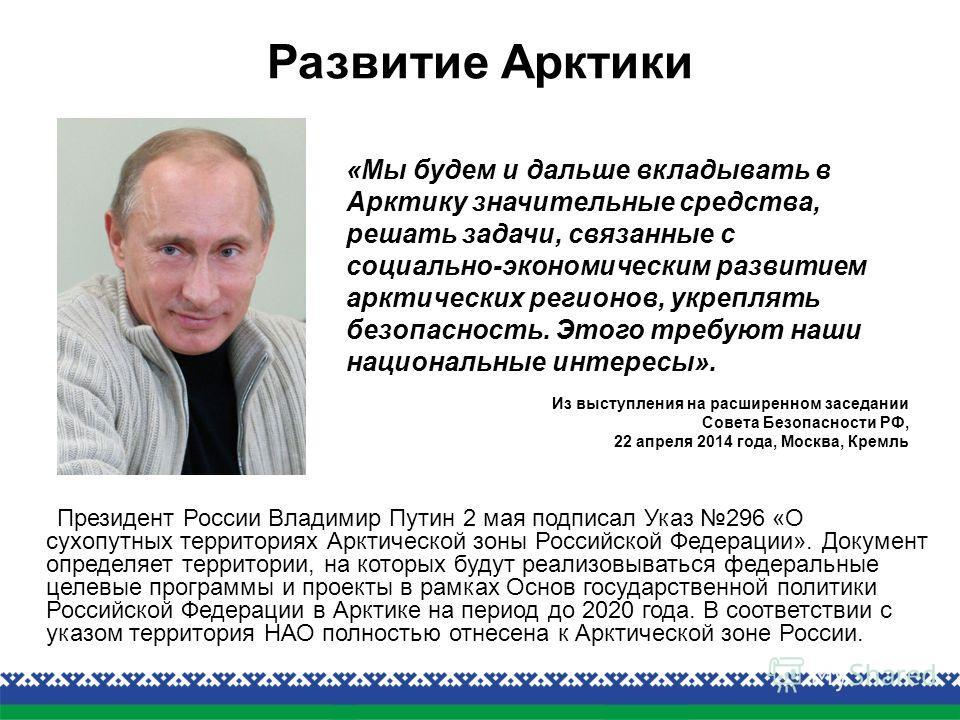 Президент России Владимир Путин 2 мая подписал Указ 296 «О сухопутных территориях Арктической зоны Российской Федерации». Документ определяет территории, на которых будут реализовываться федеральные целевые программы и проекты в рамках Основ государс