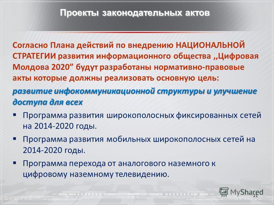 21 Проекты законодательных актов Согласно Плана действий по внедрению НАЦИОНАЛЬНОЙ СТРАТЕГИИ развития информационного общества,,Цифровая Молдова 2020 будут разработаны нормативно-правовые акты которые должны реализовать основную цель: развитие инфоко