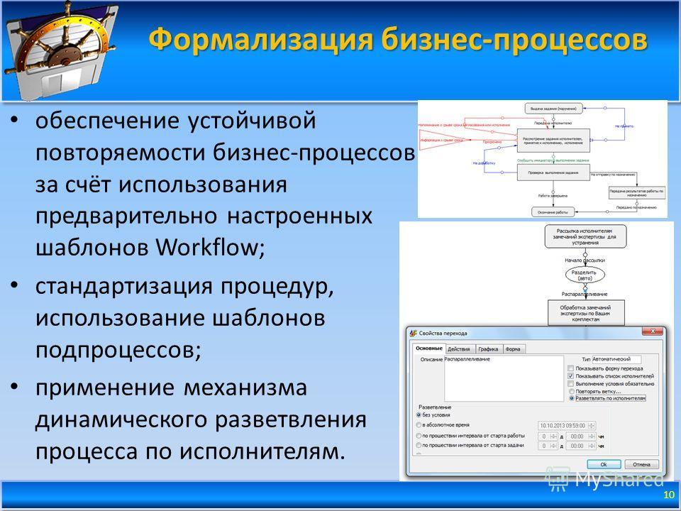 Формализация бизнес-процессов 10 обеспечение устойчивой повторяемости бизнес-процессов за счёт использования предварительно настроенных шаблонов Workflow; стандартизация процедур, использование шаблонов подпроцессов; применение механизма динамическог