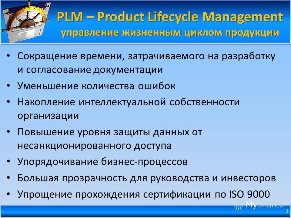 PLM – Product Lifecycle Management управление жизненным циклом продукции Сокращение времени, затрачиваемого на разработку и согласование документации Уменьшение количества ошибок Накопление интеллектуальной собственности организации Повышение уровня