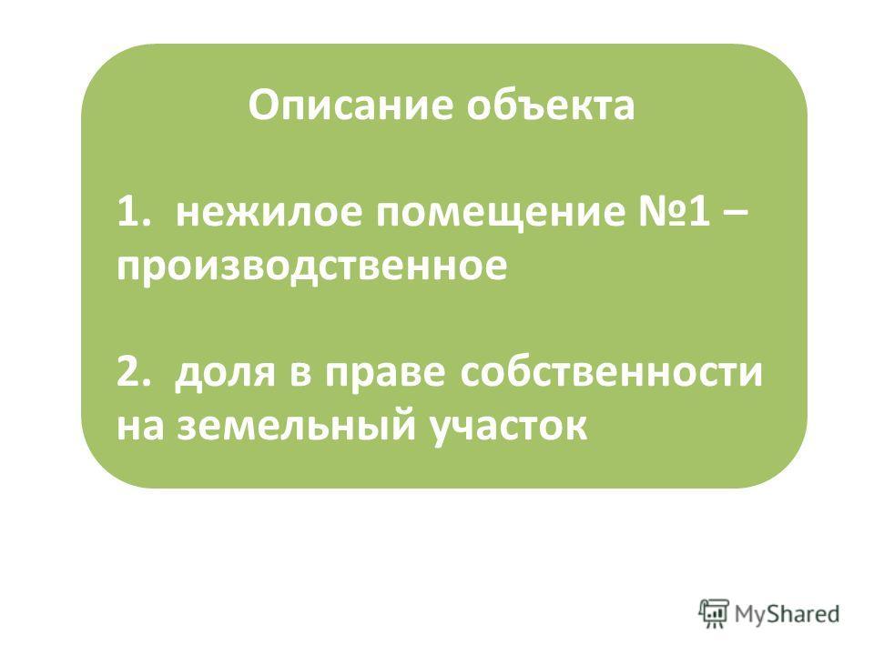 Описание объекта 1. нежилое помещение 1 – производственное 2. доля в праве собственности на земельный участок