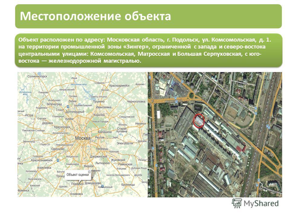 Местоположение объекта Объект расположен по адресу: Московская область, г. Подольск, ул. Комсомольская, д. 1. на территории промышленной зоны «Зингер», ограниченной с запада и северо-востока центральными улицами: Комсомольская, Матросская и Большая С