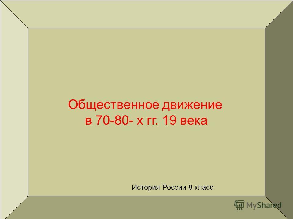 Общественное движение в 70-80- х гг. 19 века История России 8 класс