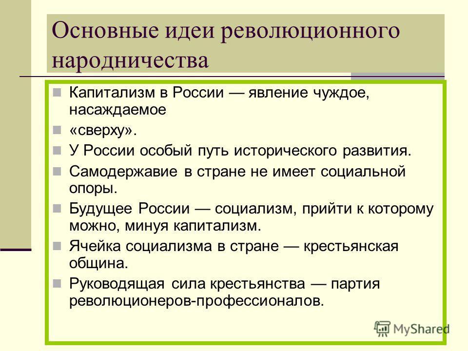 Основные идеи революционного народничества Капитализм в России явление чуждое, насаждаемое «сверху». У России особый путь исторического развития. Самодержавие в стране не имеет социальной опоры. Будущее России социализм, прийти к которому можно, мину