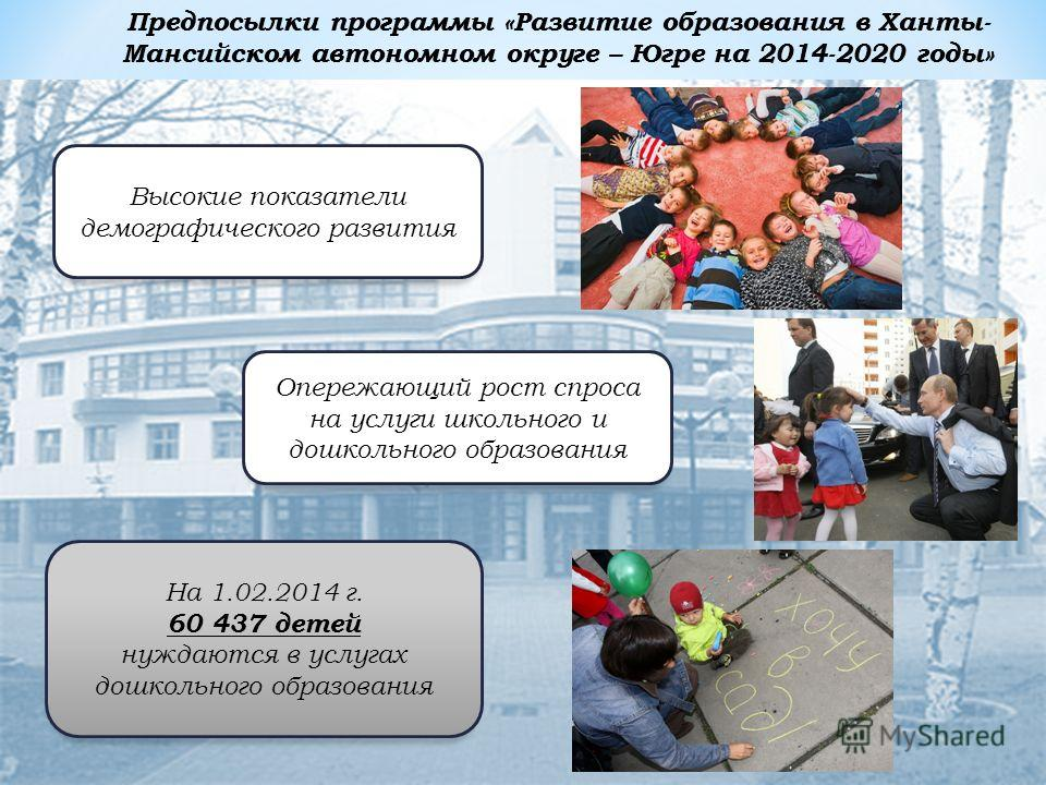 Предпосылки программы «Развитие образования в Ханты- Мансийском автономном округе – Югре на 2014-2020 годы» Высокие показатели демографического развития Опережающий рост спроса на услуги школьного и дошкольного образования На 1.02.2014 г. 60 437 дете
