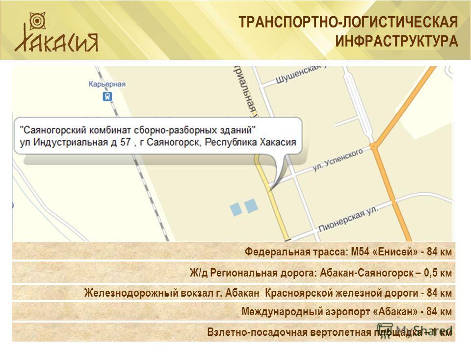 ТРАНСПОРТНО-ЛОГИСТИЧЕСКАЯ ИНФРАСТРУКТУРА Федеральная трасса: М54 «Енисей» - 84 км Ж/д Региональная дорога: Абакан-Саяногорск – 0,5 км Железнодорожный вокзал г. Абакан Красноярской железной дороги - 84 км Международный аэропорт «Абакан» - 84 км Взлетн