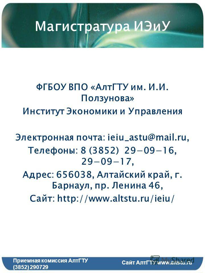 Магистратура ИЭиУ ФГБОУ ВПО «АлтГТУ им. И.И. Ползунова» Институт Экономики и Управления Электронная почта: ieiu_astu@mail.ru, Телефоны: 8 (3852) 290916, 290917, Адрес: 656038, Алтайский край, г. Барнаул, пр. Ленина 46, Сайт: http://www.altstu.ru/ieiu